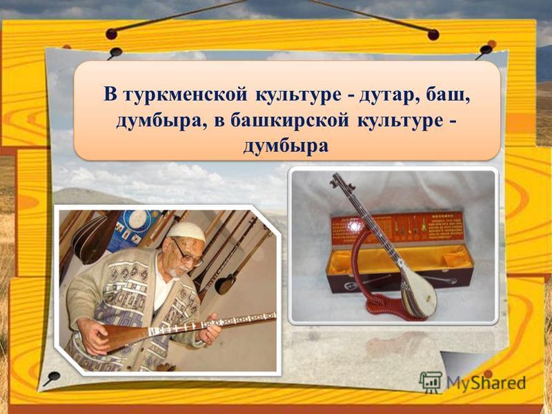 В туркменской культуре - дутар, баш, думбыра, в башкирской культуре - думбыра