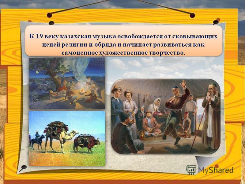 К 19 веку казахская музыка освобождается от сковывающих цепей религии и обряда и начинает развиваться как самоценное художественное творчество.