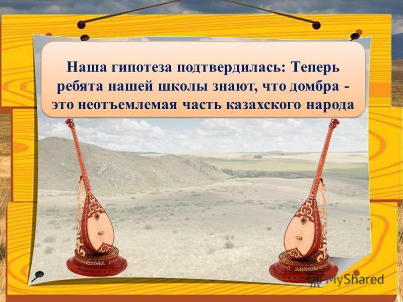 Наша гипотеза подтвердилась: Теперь ребята нашей школы знают, что домбра - это неотъемлемая часть казахского народа