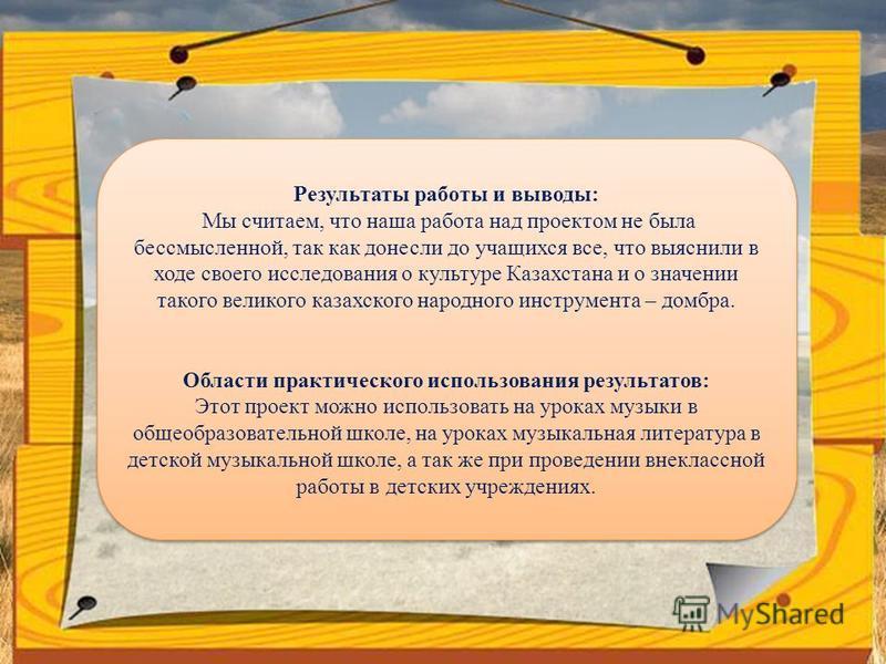 Результаты работы и выводы: Мы считаем, что наша работа над проектом не была бессмысленной, так как донесли до учащихся все, что выяснили в ходе своего исследования о культуре Казахстана и о значении такого великого казахского народного инструмента –