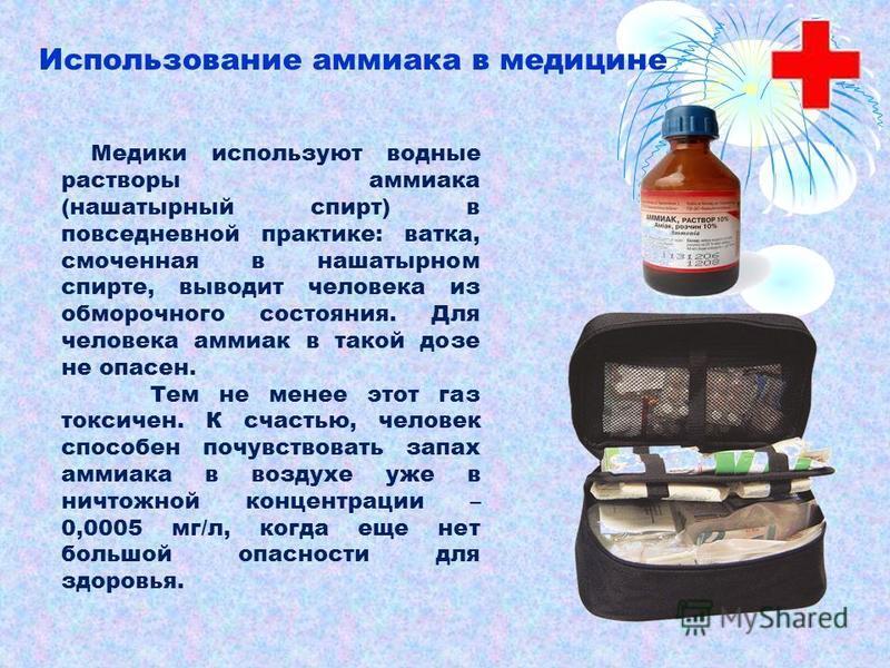 Медики используют водные растворы аммиака (нашатырный спирт) в повседневной практике: ватка, смоченная в нашатырном спирте, выводит человека из обморочного состояния. Для человека аммиак в такой дозе не опасен. Тем не менее этот газ токсичен. К счаст