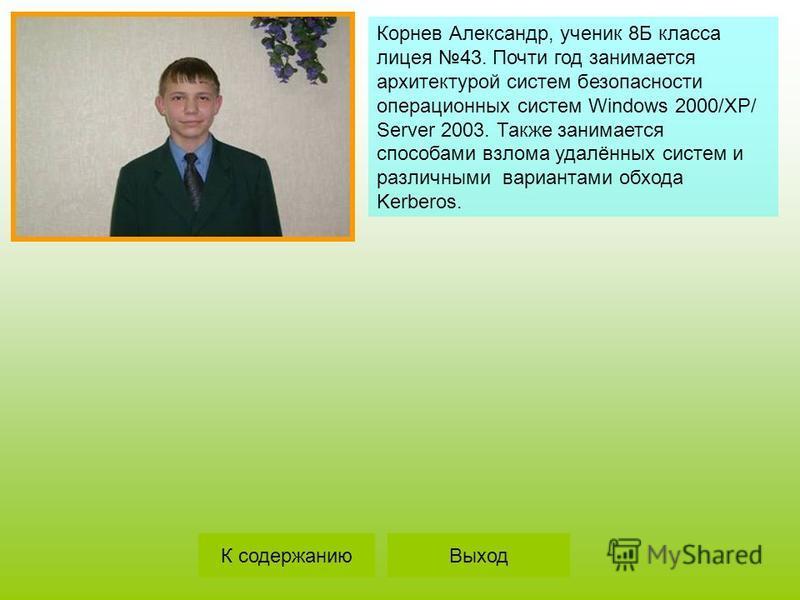 Корнев Александр, ученик 8Б класса лицея 43. Почти год занимается архитектурой систем безопасности операционных систем Windows 2000/XP/ Server 2003. Также занимается способами взлома удалённых систем и различными вариантами обхода Kerberos. ВыходК со