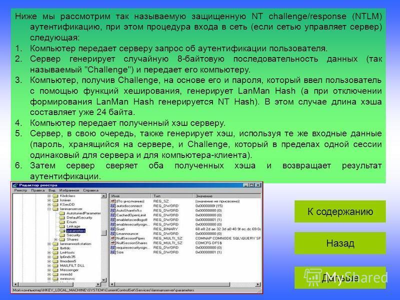 Ниже мы рассмотрим так называемую защищенную NT challenge/response (NTLM) аутентификацию, при этом процедура входа в сеть (если сетью управляет сервер) следующая: 1. Компьютер передает серверу запрос об аутентификации пользователя. 2. Сервер генериру