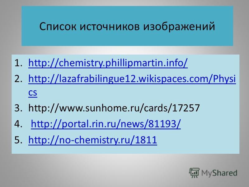 Список источников изображений 1.http://chemistry.phillipmartin.info/http://chemistry.phillipmartin.info/ 2.http://lazafrabilingue12.wikispaces.com/Physi cshttp://lazafrabilingue12.wikispaces.com/Physi cs 3.http://www.sunhome.ru/cards/17257 4. http://