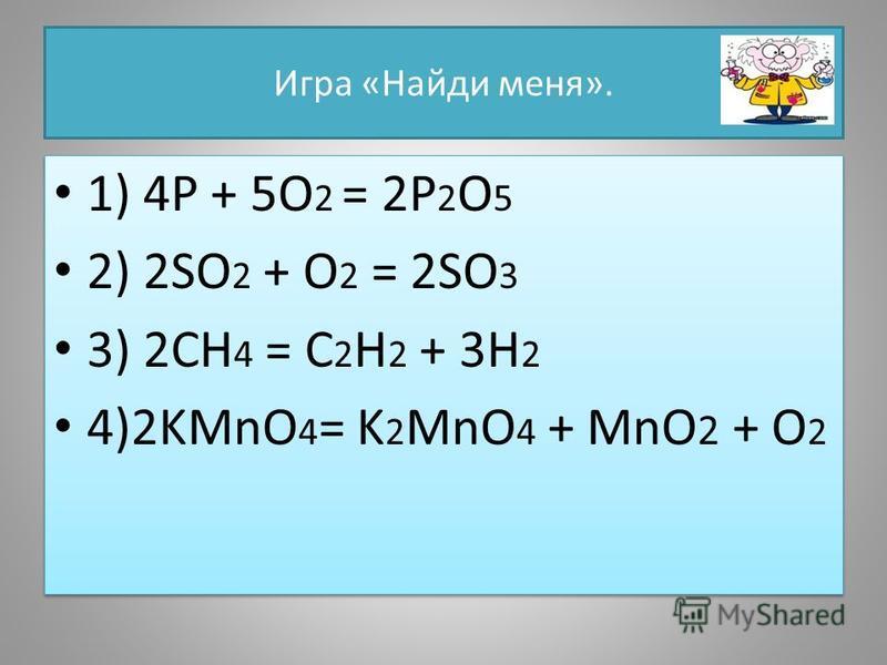 Игра «Найди меня». 1) 4P + 5O 2 = 2P 2 O 5 2) 2SO 2 + O 2 = 2SO 3 3) 2CH 4 = C 2 H 2 + 3H 2 4)2KMnO 4 = K 2 MnO 4 + MnO 2 + O 2 1) 4P + 5O 2 = 2P 2 O 5 2) 2SO 2 + O 2 = 2SO 3 3) 2CH 4 = C 2 H 2 + 3H 2 4)2KMnO 4 = K 2 MnO 4 + MnO 2 + O 2