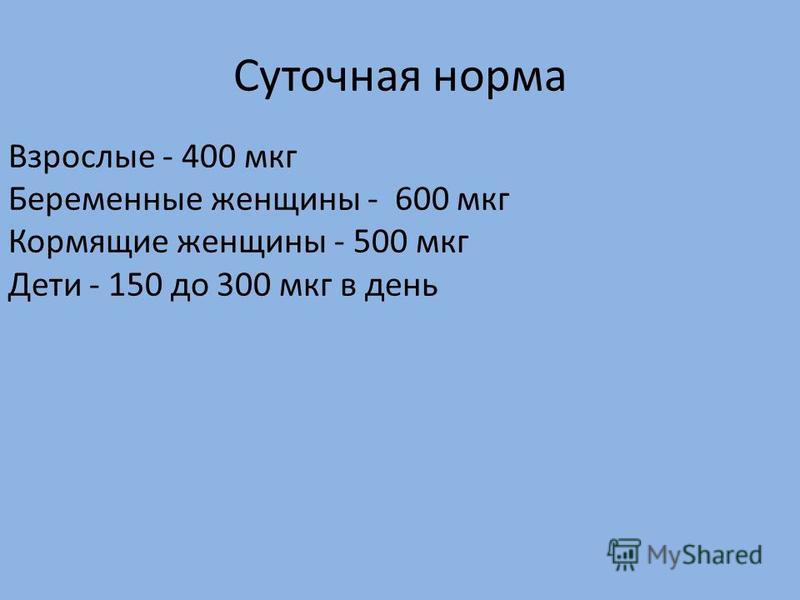 Суточная норма Взрослые - 400 мкг Беременные женщины - 600 мкг Кормящие женщины - 500 мкг Дети - 150 до 300 мкг в день