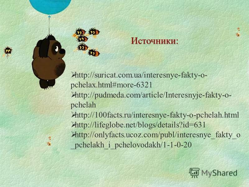 Источники: http://suricat.com.ua/interesnye-fakty-o- pchelax.html#more-6321 http://pudmeda.com/article/Interesnyje-fakty-o- pchelah http://100facts.ru/interesnye-fakty-o-pchelah.html http://lifeglobe.net/blogs/details?id=631 http://onlyfacts.ucoz.com
