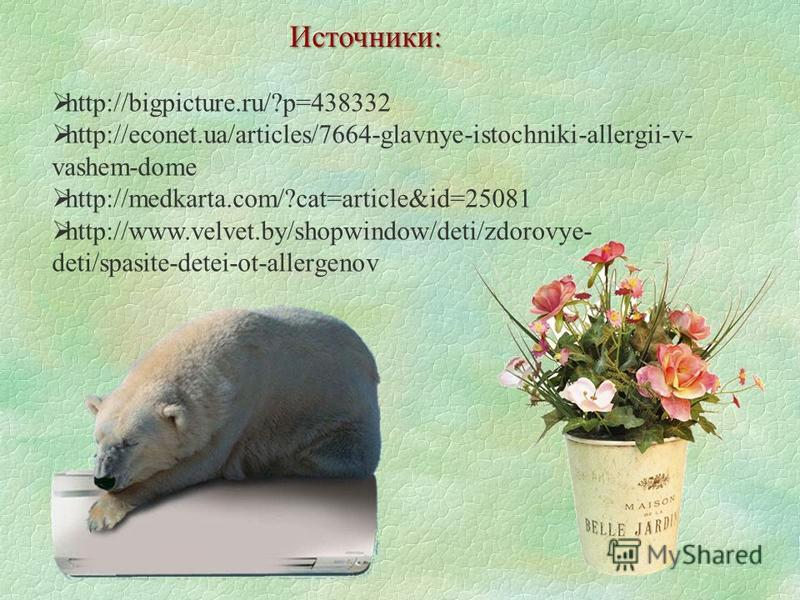 Источники: http://bigpicture.ru/?p=438332 http://econet.ua/articles/7664-glavnye-istochniki-allergii-v- vashem-dome http://medkarta.com/?cat=article&id=25081 http://www.velvet.by/shopwindow/deti/zdorovye- deti/spasite-detei-ot-allergenov