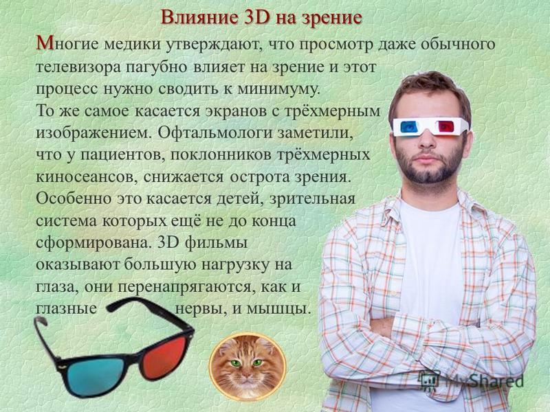 Влияние 3D на зрение М М ногие медики утверждают, что просмотр даже обычного телевизора пагубно влияет на зрение и этот процесс нужно сводить к минимуму. То же самое касается экранов с трёхмерным изображением. Офтальмологи заметили, что у пациентов,