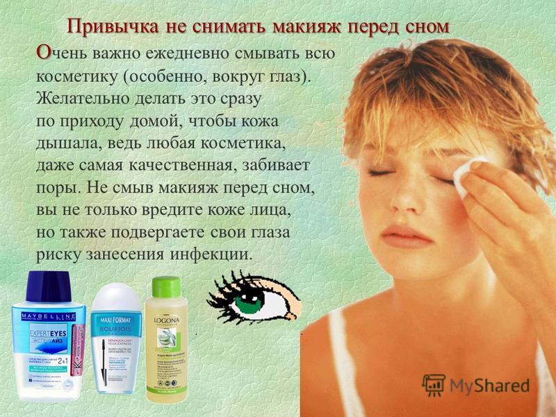 О О чень важно ежедневно смывать всю косметику (особенно, вокруг глаз). Желательно делать это сразу по приходу домой, чтобы кожа дышала, ведь любая косметика, даже самая качественная, забивает поры. Не смыв макияж перед сном, вы не только вредите кож