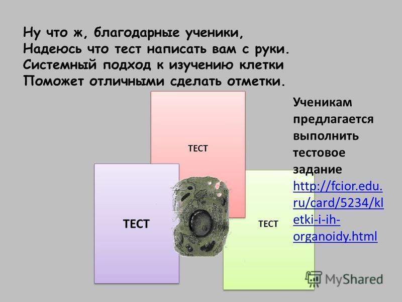 Ну что ж, благодарные ученики, Надеюсь что тест написать вам с руки. Системный подход к изучению клетки Поможет отличными сделать отметки. ТЕСТ Ученикам предлагается выполнить тестовое задание http://fcior.edu. ru/card/5234/kl etki-i-ih- organoidy.ht