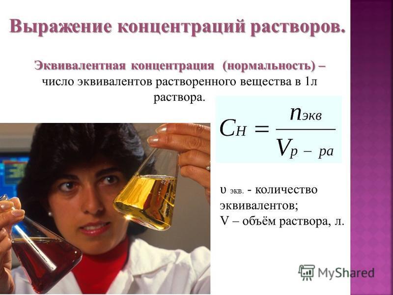 Выражение концентраций растворов. Эквивалентная концентрация (нормальность) – Эквивалентная концентрация (нормальность) – число эквивалентов растворенного вещества в 1 л раствора. ʋ экв. - количество эквивалентов; V – объём раствора, л.