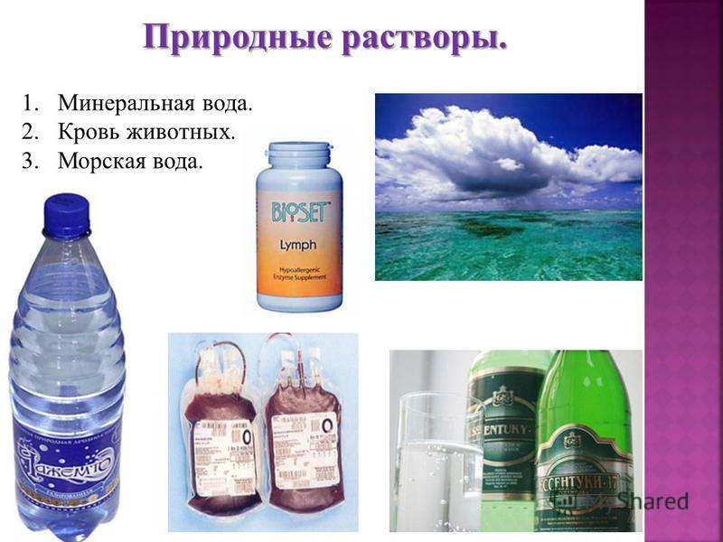 Природные растворы. 1. Минеральная вода. 2. Кровь животных. 3. Морская вода.