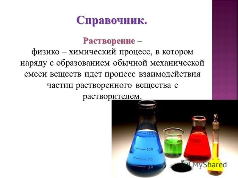 Растворение Растворение – физико – химический процесс, в котором наряду с образованием обычной механической смеси веществ идет процесс взаимодействия частиц растворенного вещества с растворителем.Справочник.