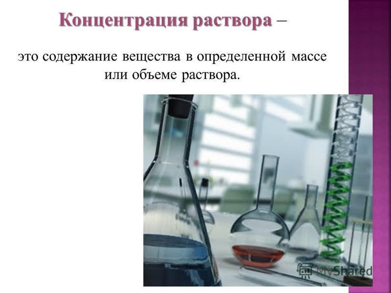 Концентрация раствора Концентрация раствора – это содержание вещества в определенной массе или объеме раствора.