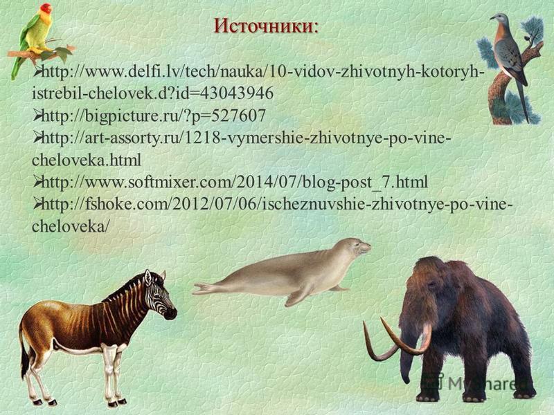 Источники: http://www.delfi.lv/tech/nauka/10-vidov-zhivotnyh-kotoryh- istrebil-chelovek.d?id=43043946 http://bigpicture.ru/?p=527607 http://art-assorty.ru/1218-vymershie-zhivotnye-po-vine- cheloveka.html http://www.softmixer.com/2014/07/blog-post_7.