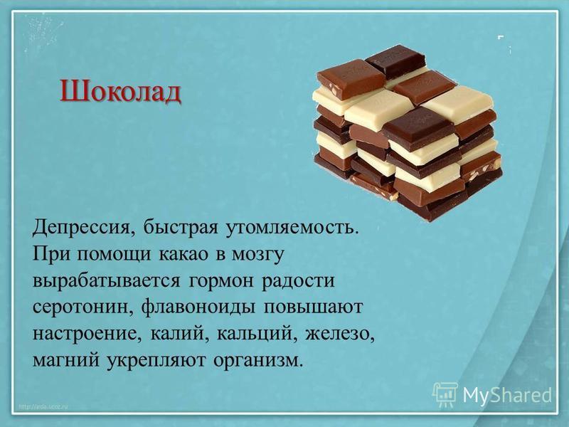 Шоколад Депрессия, быстрая утомляемость. При помощи какао в мозгу вырабатывается гормон радости серотонин, флавоноиды повышают настроение, калий, кальций, железо, магний укрепляют организм.
