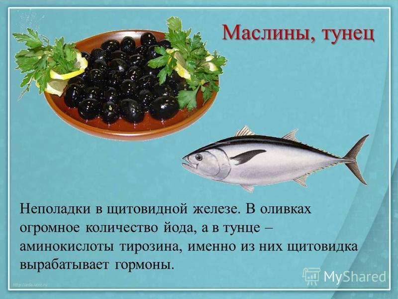 Маслины, тунец Неполадки в щитовидной железе. В оливках огромное количество йода, а в тунце – аминокислоты тирозина, именно из них щитовидка вырабатывает гормоны.