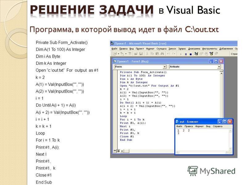 Программа, в которой вывод идет в файл C:\out.txt Private Sub Form_Activate() Dim A(1 To 100) As Integer Dim i As Byte Dim k As Integer Open c:\out.txt For output as #1 k = 2 A(1) = Val(InputBox(