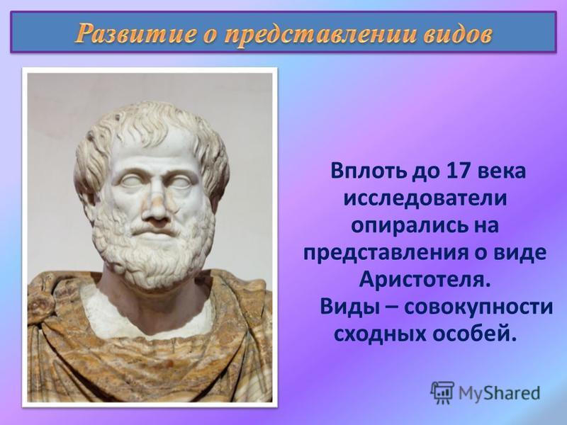 Вплоть до 17 века исследователи опирались на представления о виде Аристотеля. Виды – совокупности сходных особей.