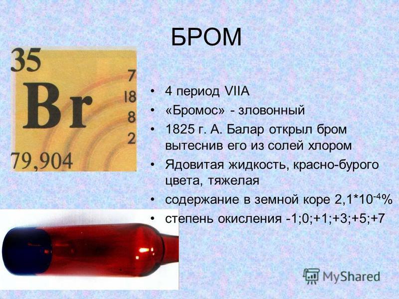 БРОМ 4 период VIIA «Бромос» - зловонный 1825 г. А. Балар открыл бром вытеснив его из солей хлором Ядовитая жидкость, красно-бурого цвета, тяжелая содержание в земной коре 2,1*10 -4 % степень окисления -1;0;+1;+3;+5;+7