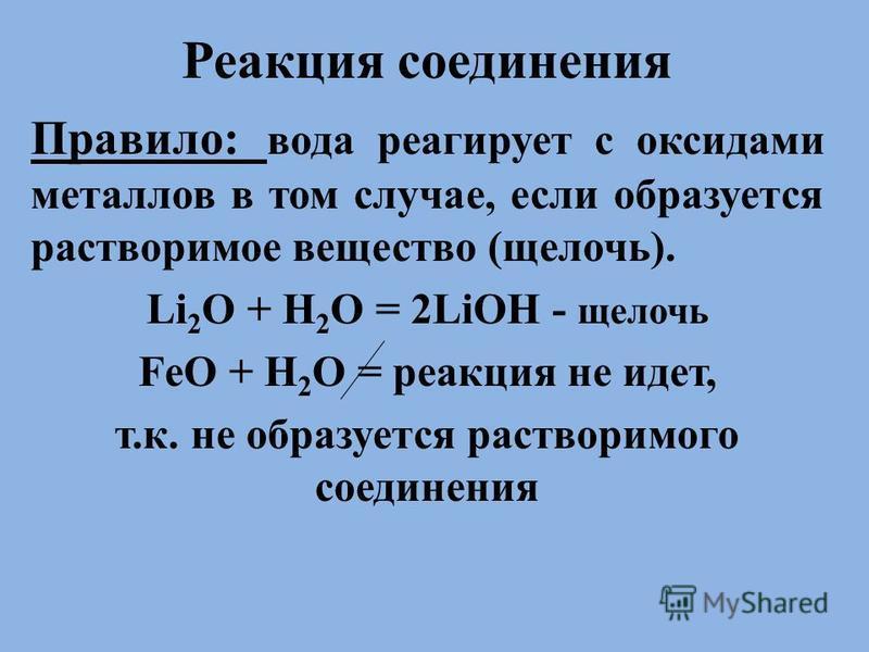 . Реакция соединения Правило: вода реагирует с оксидами металлов в том случае, если образуется растворимое вещество (щелочь). Li 2 O + H 2 O = 2LiOH - щелочь FeO + H 2 O = реакция не идет, т.к. не образуется растворимого соединения