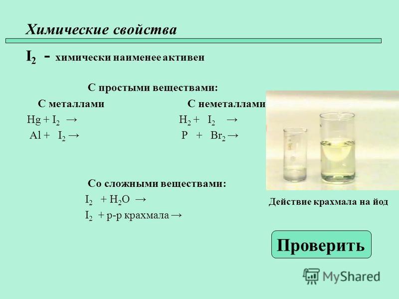 Химические свойства I 2 - химически наименее активен С простыми веществами: С металлами С неметаллами Hg + I 2 H 2 + I 2 Al + I 2 P + Br 2 Со сложными веществами: I 2 + H 2 O I 2 + р-р крахмала Проверить Действие крахмала на йод