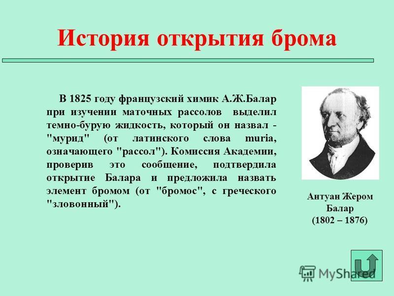 В 1825 году французский химик А.Ж.Балар при изучении маточных рассолов выделил темно-бурую жидкость, который он назвал -