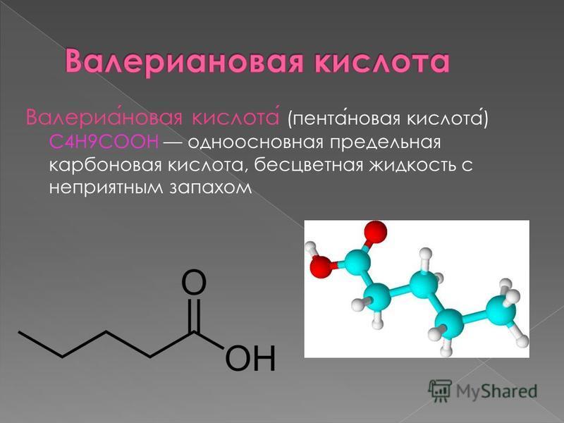 Валериановая кислота (пентановая кислота) С4Н9COOH одноосновная предельная карбоновая кислота, бесцветная жидкость с неприятным запахом