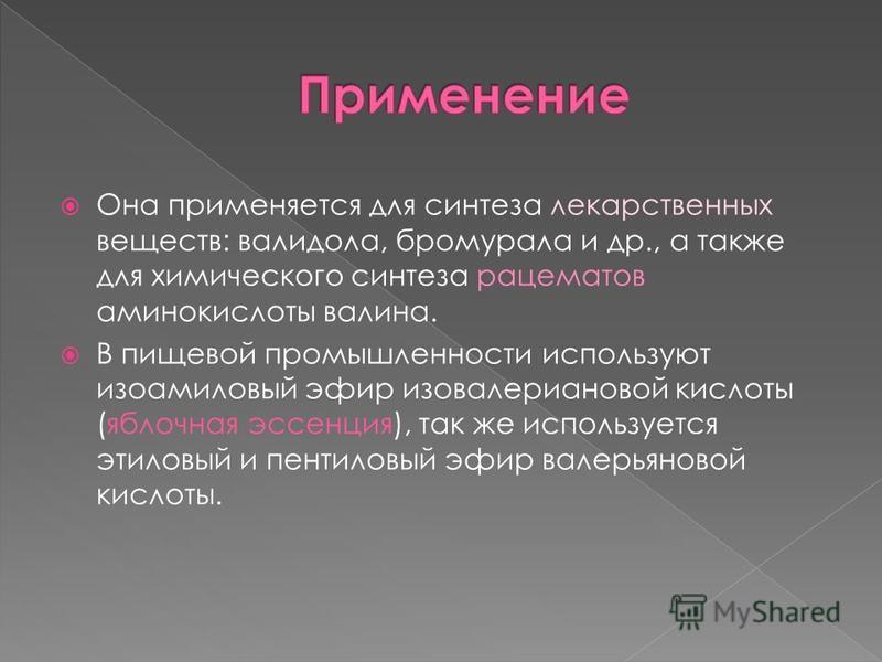 Она применяется для синтеза лекарственных веществ: валидола, бромурала и др., а также для химического синтеза рацематов аминокислоты валина. В пищевой промышленности используют изоамиловый эфир изовалериановой кислоты (яблочная эссенция), так же испо