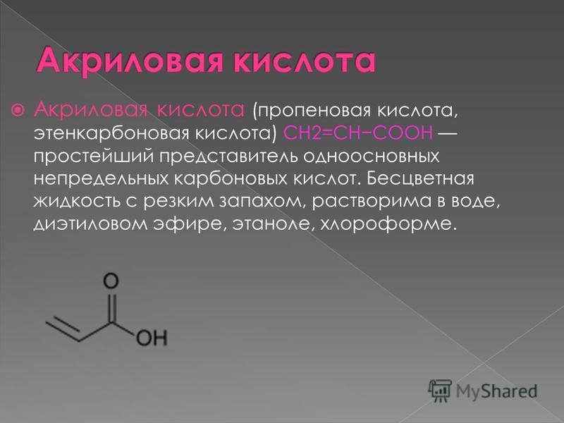 Акриловая кислота (пропановая кислота, этьен карбоновая кислота) СН2=СНСООН простейший представитель одноосновных непредельных карбоновых кислот. Бесцветная жидкость с резким запахом, растворима в воде, диэтиловом эфире, этаноле, хлороформе.
