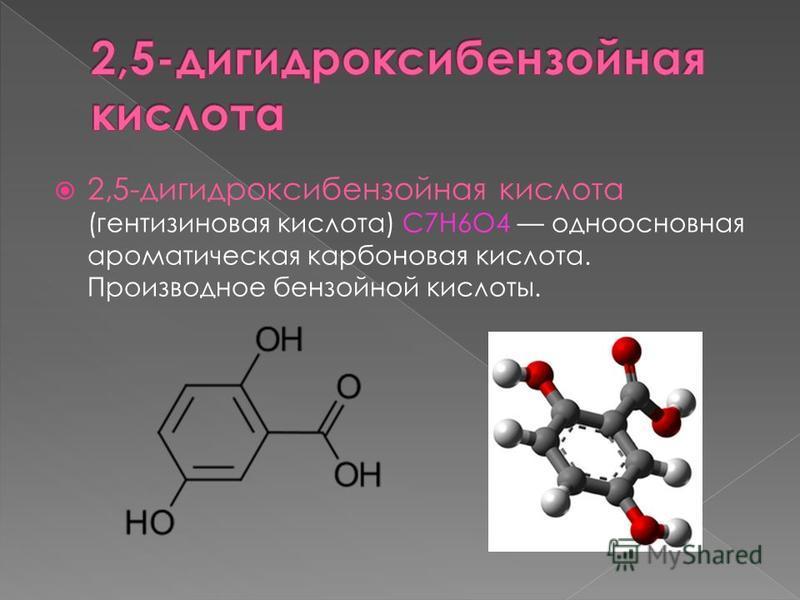 2,5-дигидроксибензойная кислота (гентизиновая кислота) C7H6O4 одноосновная ароматическая карбоновая кислота. Производное бензойной кислоты.