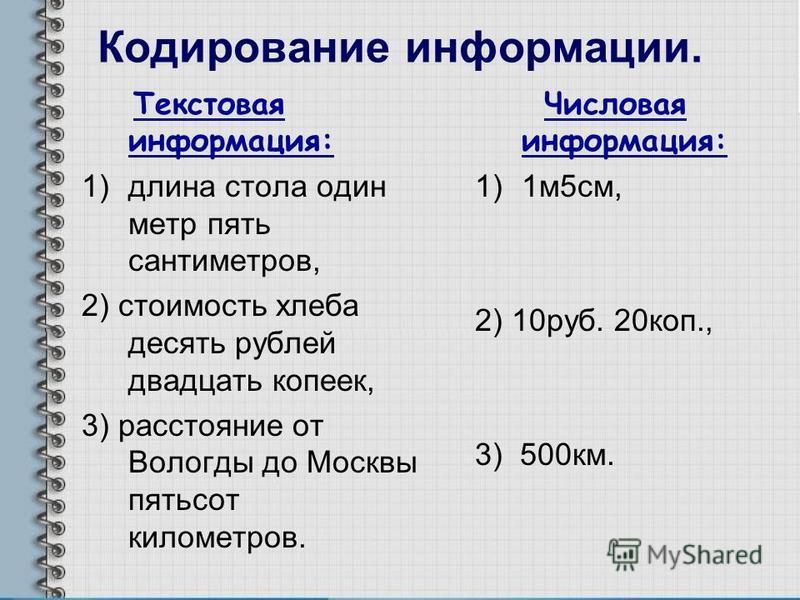 Кодирование информации. Текстовая информация: 1)длина стола один метр пять сантиметров, 2) стоимость хлеба десять рублей двадцать копеек, 3) расстояние от Вологды до Москвы пятьсот километров. Числовая информация: 1)1 м 5 см, 2) 10 руб. 20 коп., 3) 5