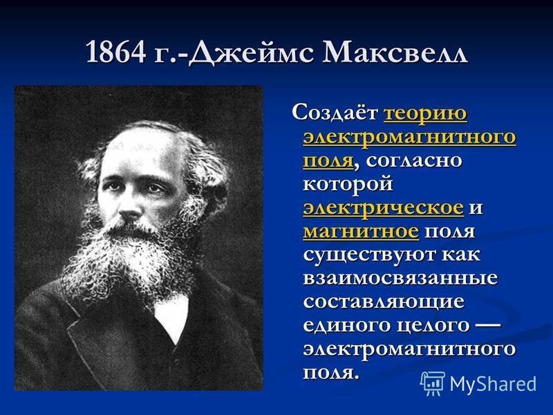 1864 г.-Джеймс Максвелл Создаёт теорию электромагнитного поля, согласно которой электрическое и магнитное поля существуют как взаимосвязанные составляющие единого целого электромагнитного поля. Создаёт теорию электромагнитного поля, согласно которой
