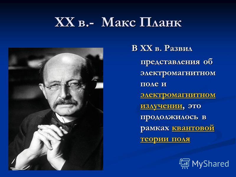 XX в.- Макс Планк В XX в. Развил представления об электромагнитном поле и электромагнитном излучении, это продолжилось в рамках квантовой теории поля представления об электромагнитном поле и электромагнитном излучении, это продолжилось в рамках квант