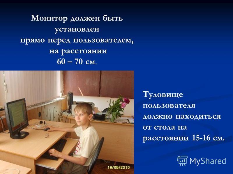 Монитор должен быть установлен прямо перед пользователем, на расстоянии 60 – 70 см. Туловище пользователя должно находиться от стола на расстоянии 15-16 см.
