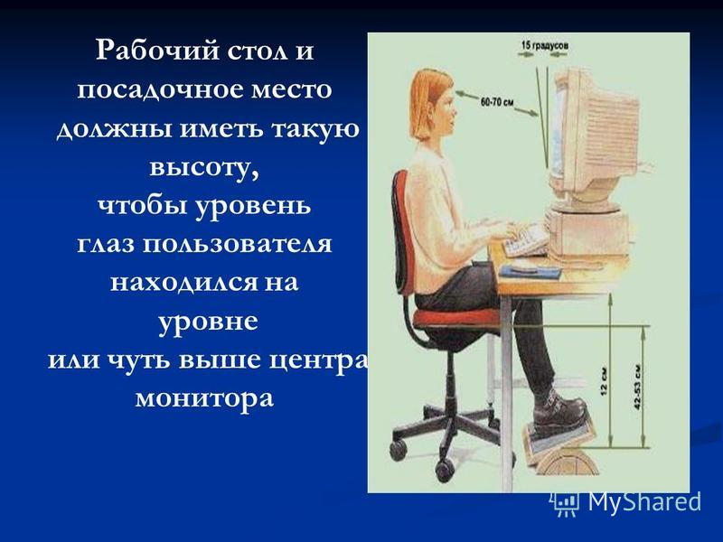 Рабочий стол и посадочное место должны иметь такую высоту, чтобы уровень глаз пользователя находился на уровне или чуть выше центра монитора