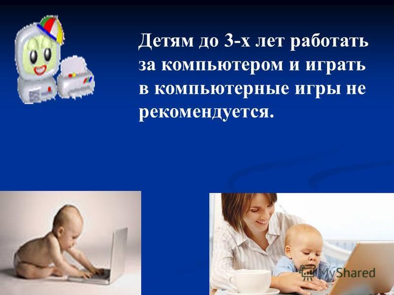 Детям до 3-х лет работать за компьютером и играть в компьютерные игры не рекомендуется.