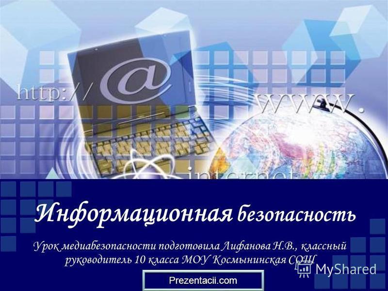 Информационная безопасность Урок медиа безопасности подготовила Лифанова Н.В., классный руководитель 10 класса МОУ Космынинская СОШ Prezentacii.com