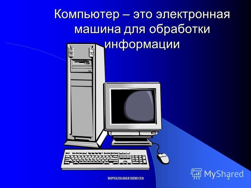 начальная школа 2 Компьютер – это электронная машина для обработки информации