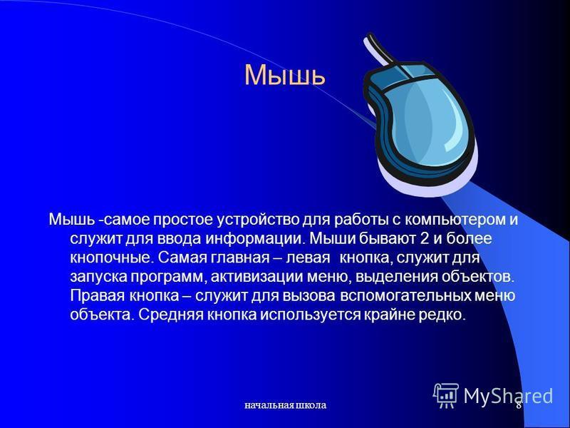 начальная школа 8 Мышь Мышь -самое простое устройство для работы с компьютером и служит для ввода информации. Мыши бывают 2 и более кнопочные. Самая главная – левая кнопка, служит для запуска программ, активизации меню, выделения объектов. Правая кно