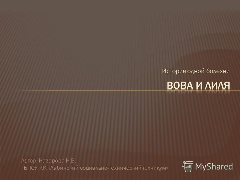 История одной болезни Автор: Назарова Н.В. ГБПОУ КК «Лабинский социально-технический техникум»