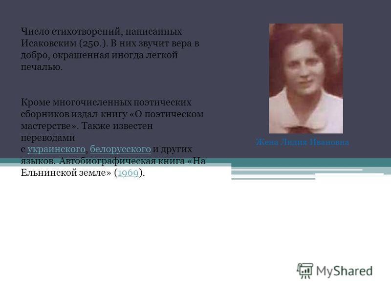 Число стихотворений, написанных Исаковским (250.). В них звучит вера в добро, окрашенная иногда легкой печалью. Кроме многочисленных поэтических сборников издал книгу «О поэтическом мастерстве». Также известен переводами с украинского, белорусского и