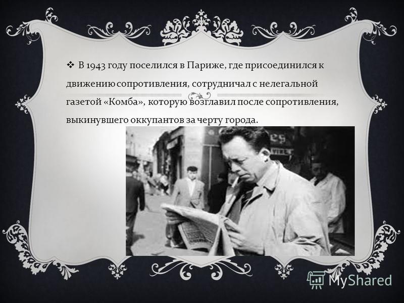 В 1943 году поселился в Париже, где присоединился к движению сопротивления, сотрудничал с нелегальной газетой « Комба », которую возглавил после сопротивления, выкинувшего оккупантов за черту города.