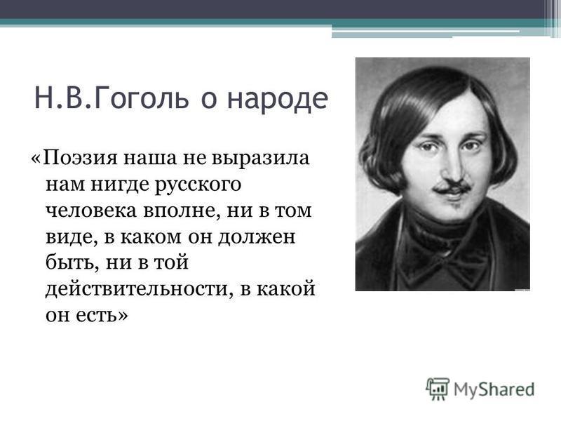 Н.В.Гоголь о народе «Поэзия наша не выразила нам нигде русского человека вполне, ни в том виде, в каком он должен быть, ни в той действительности, в какой он есть»