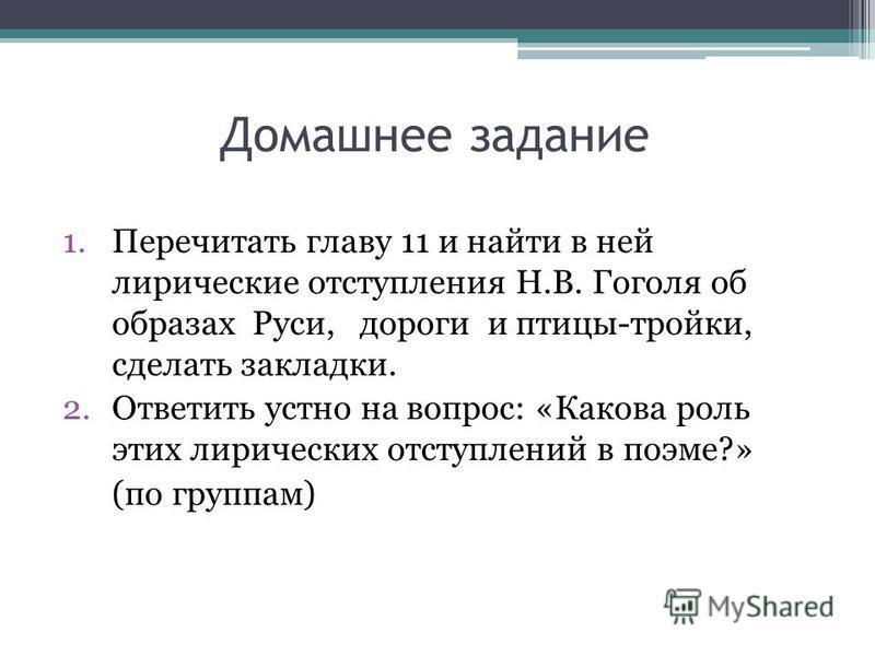 Домашнее задание 1. Перечитать главу 11 и найти в ней лирические отступления Н.В. Гоголя об образах Руси, дороги и птицы-тройки, сделать закладки. 2. Ответить устно на вопрос: «Какова роль этих лирических отступлений в поэме?» (по группам)
