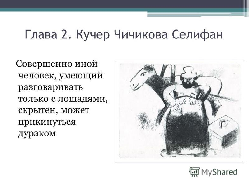 Глава 2. Кучер Чичикова Селифан Совершенно иной человек, умеющий разговаривать только с лошадями, скрытен, может прикинуться дураком