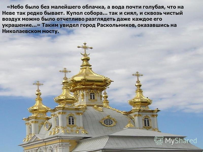 «Небо было без малейшего облачка, а вода почти голубая, что на Неве так редко бывает. Купол собора… так и сиял, и сквозь чистый воздух можно было отчетливо разглядеть даже каждое его украшение…» Таким увидел город Раскольников, оказавшись на Николаев