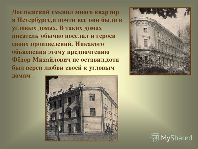 Достоевский сменил много квартир в Петербурге,и почти все они были в угловых домах. В таких домах писатель обычно поселял и героев своих произведений. Никакого объяснения этому предпочтению Фёдор Михайлович не оставил,хотя был верен любви своей к угл