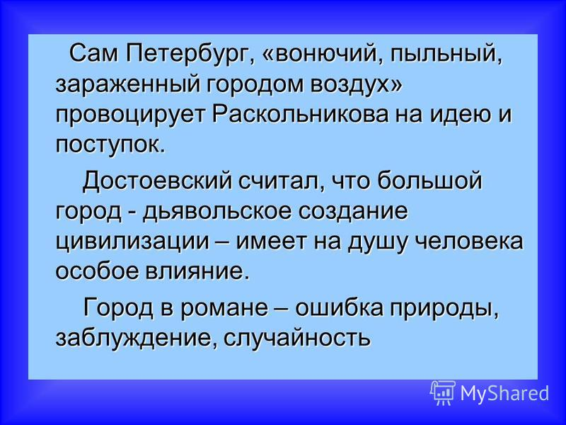 Сам Петербург, «вонючий, пыльный, зараженный городом воздух» провоцирует Раскольникова на идею и поступок. Сам Петербург, «вонючий, пыльный, зараженный городом воздух» провоцирует Раскольникова на идею и поступок. Достоевский считал, что большой горо